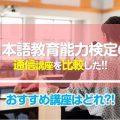 日本語教育能力検定試験のおすすめ通信講座を比較した!